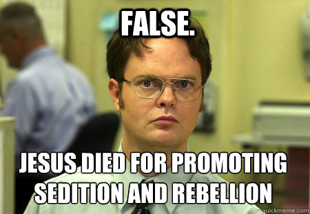 false jesus died for promoting sedition and rebellion  - Schrute
