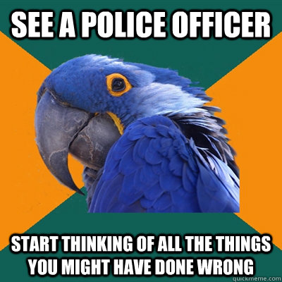 see a police officer start thinking of all the things you mi - Paranoid Parrot