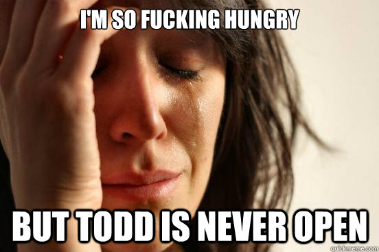 im so fucking hungry but todd is never open - First World Problems