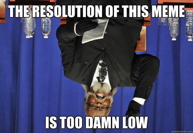 the resolution of this meme is too damn low - Too Damn Low