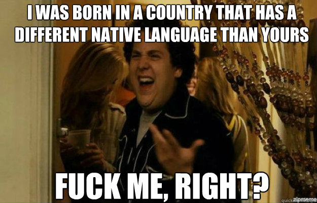 i was born in a country that has a different native language - fuck me right