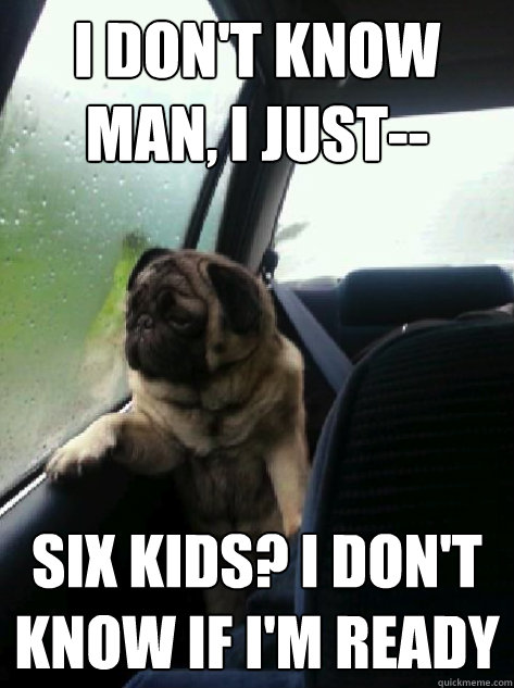 i dont know man i just six kids i dont know if im rea - Introspective Pug
