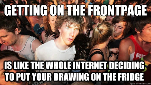 getting on the frontpage is like the whole internet deciding - Sudden Clarity Clarence