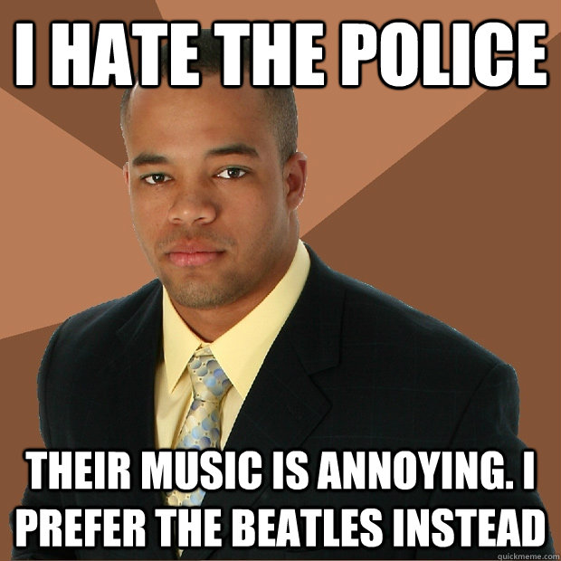 i hate the police their music is annoying i prefer the beat - Successful Black Man