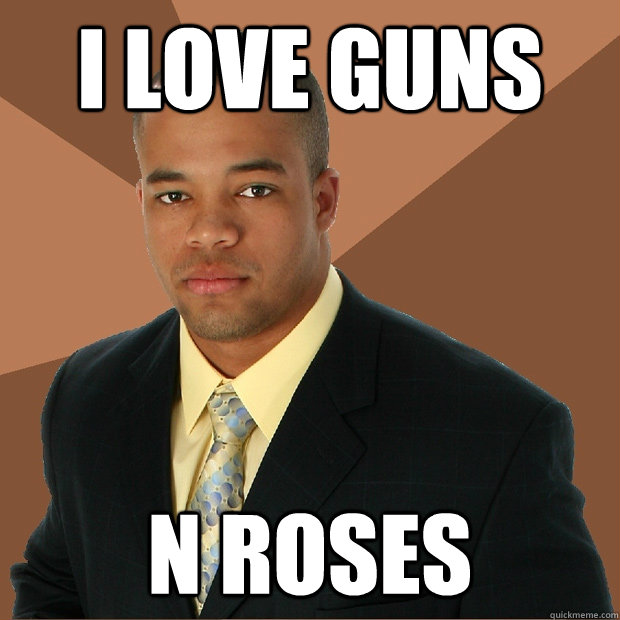 i love guns n roses - Successful Black Man