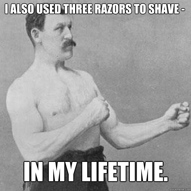 i also used three razors to shave in my lifetime - overly manly man