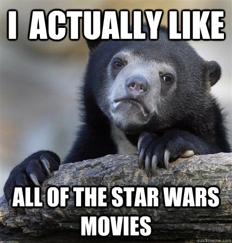i actually like all of the star wars movies - Star Wars Confession