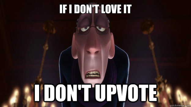 if i dont love it i dont upvote - Picky Redditor