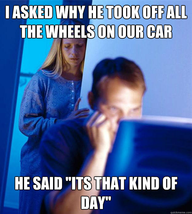 i asked why he took off all the wheels on our car he said i - Redditors Wife