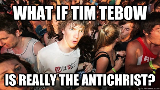 what if tim tebow is really the antichrist - Sudden Clarity Clarence