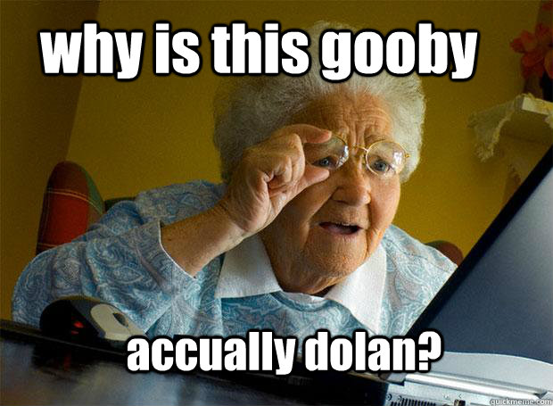 why is this gooby accually dolan - Grandma finds the Internet