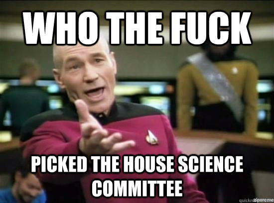 who the fuck picked the house science committee - why the fuck picard
