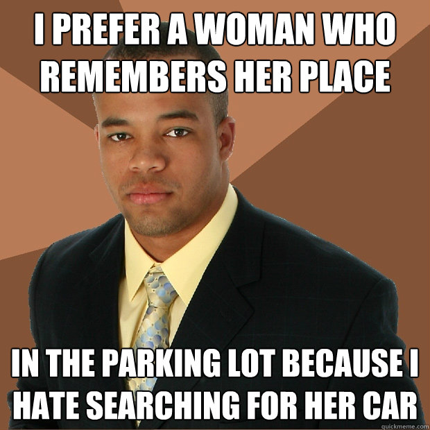i prefer a woman who remembers her place in the parking lot  - Successful Black Man