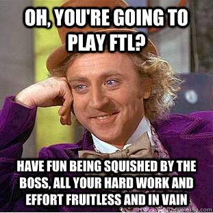 oh youre going to play ftl have fun being squished by the - Condescending Wonka