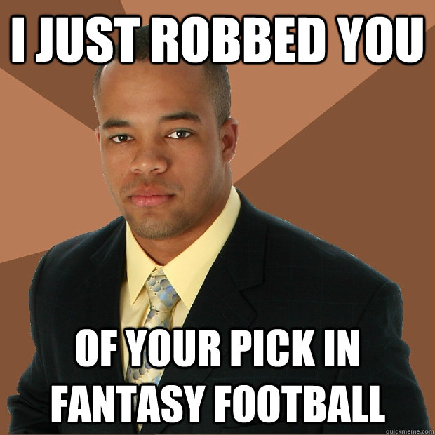 i just robbed you of your pick in fantasy football - Successful Black Man