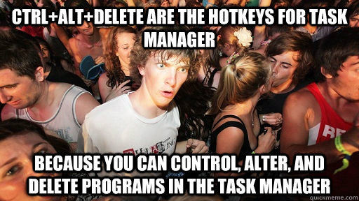 ctrlaltdelete are the hotkeys for task manager because you - Sudden Clarity Clarence