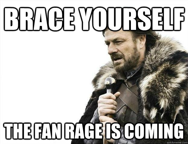 brace yourself the fan rage is coming - BRACEYOSELVES