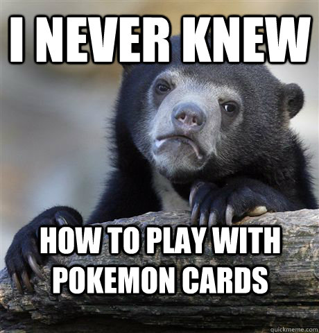 i never knew how to play with pokemon cards - Confession Bear
