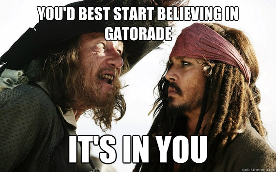 youd best start believing in gatorade its in you - Barbossa meme
