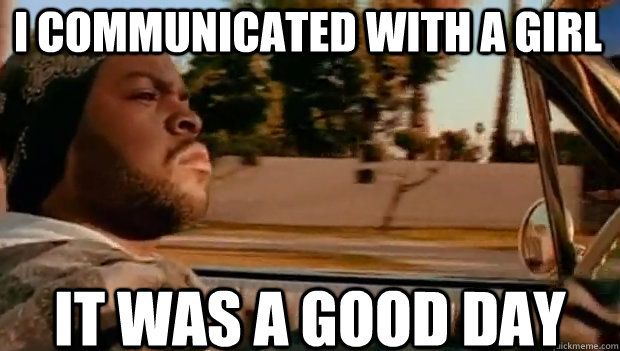 i communicated with a girl it was a good day - It was a good day