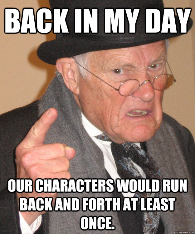 back in my day our characters would run back and forth at le - back in my day