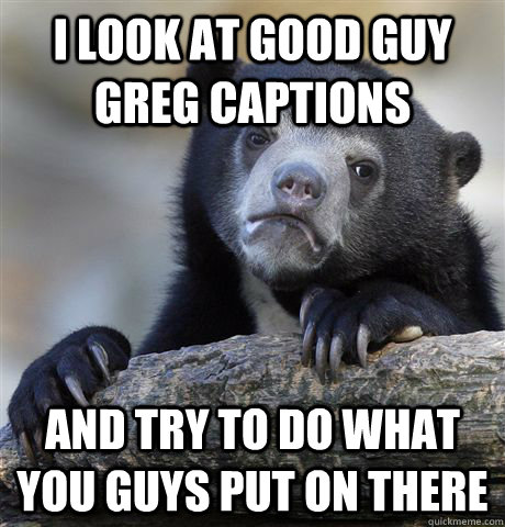 i look at good guy greg captions and try to do what you guys - Confession Bear