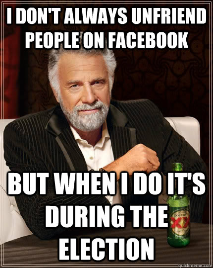 i dont always unfriend people on facebook but when i do it - The Most Interesting Man In The World