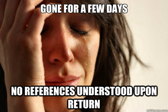 gone for a few days no references understood upon return - First World Problems