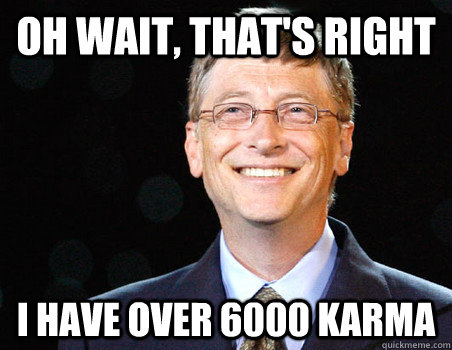 oh wait thats right i have over 6000 karma - moar gates