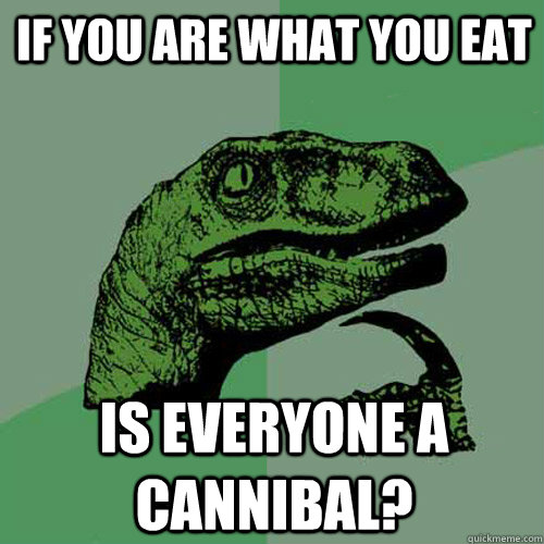 if you are what you eat is everyone a cannibal - Philosoraptor