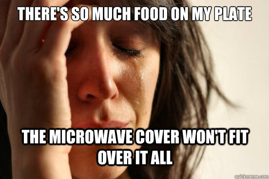 theres so much food on my plate the microwave cover wont f - First World Problems