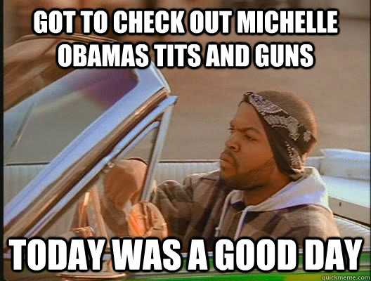 got to check out michelle obamas tits and guns today was a g - today was a good day
