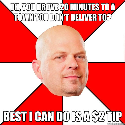 oh you drove 20 minutes to a town you dont deliver to bes - Pawn Star