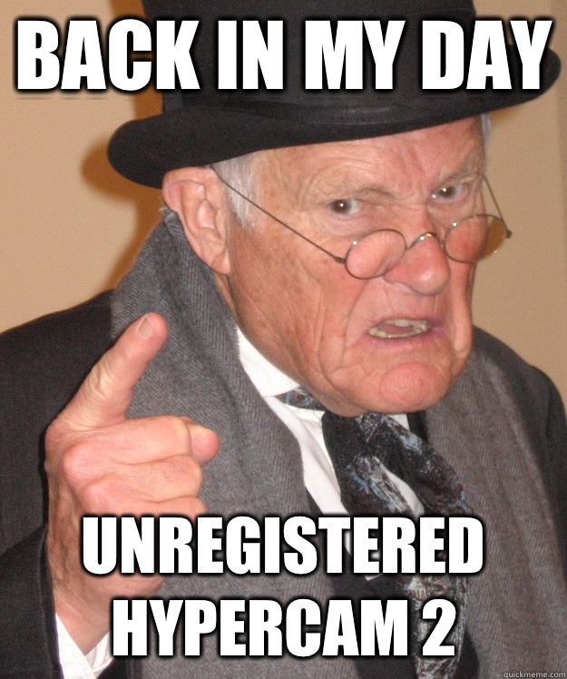 back in my day Unregistered Hypercam 2 - back in my day