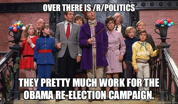 Over there is rpolitics They pretty much work for the Obama  - reddit tour
