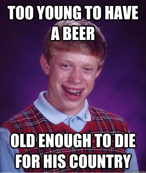 too young to have a beer old enough to die for his country - Bad Luck Brian