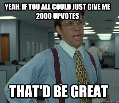 yeah if you all could just give me 2000 upvotes thatd be g - Bill Lumbergh