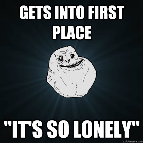 gets into first place its so lonely - Forever Alone