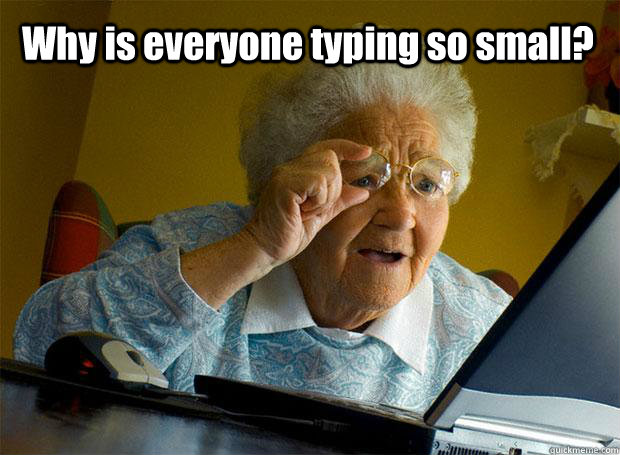 why is everyone typing so small  - Grandma finds the Internet