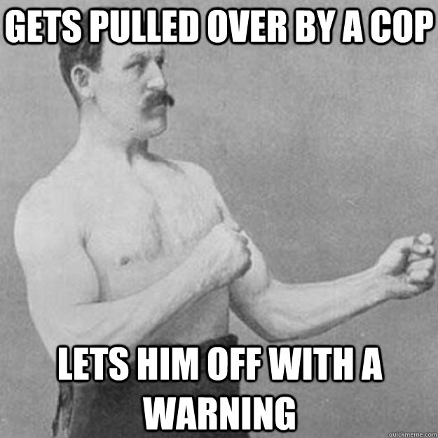 gets pulled over by a cop lets him off with a warning - overly manly man