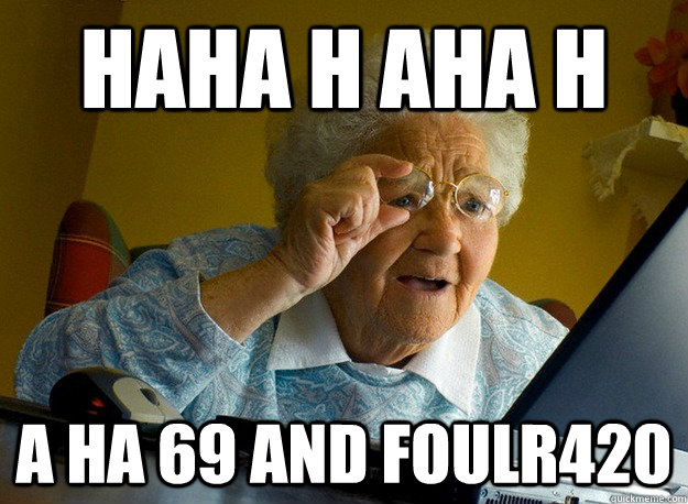 haha h aha h a ha 69 and foulr420 - Grandma finds the Internet