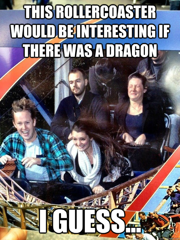 this rollercoaster would be interesting if there was a drago - Hard To Impress Man