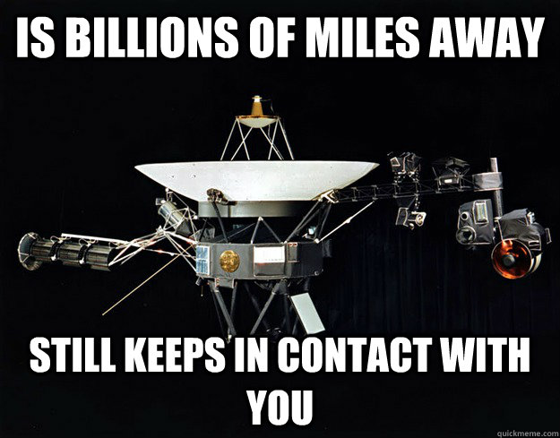 is billions of miles away still keeps in contact with you - Good guy voyager