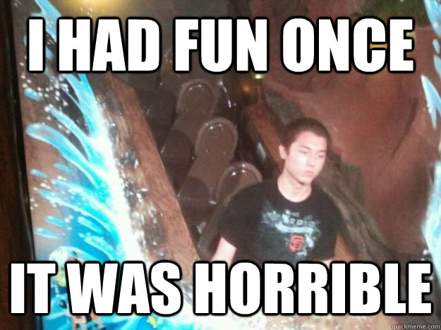 i had fun once it was horrible - 