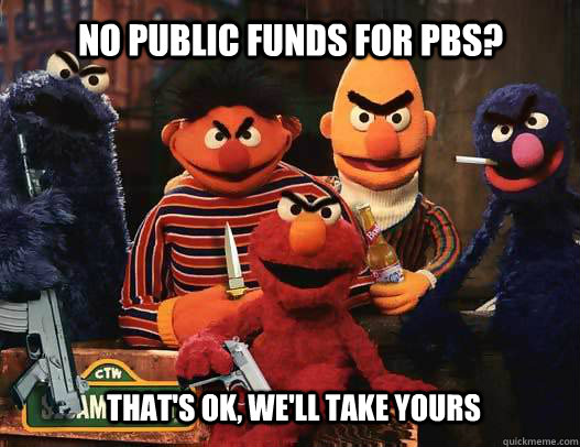 no public funds for pbs thats ok well take yours - Sesame Street Gang