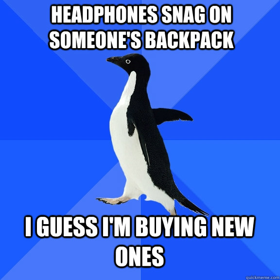 headphones snag on someones backpack i guess im buying new - Socially Awkward Penguin