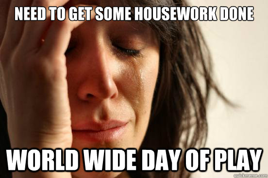 need to get some housework done world wide day of play - First World Problems