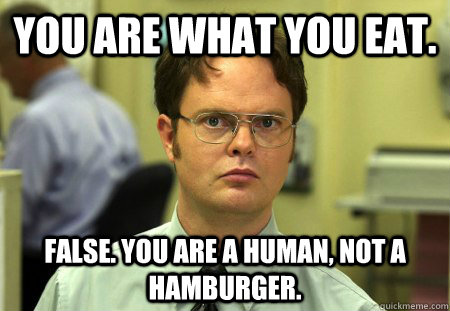 you are what you eat false you are a human not a hamburge - dwight