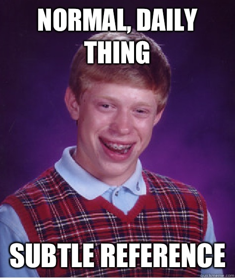 Normal daily thing Subtle reference - Bad Luck Brian