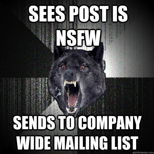 sees post is nsfw sends to company wide mailing list - Insanity Wolf